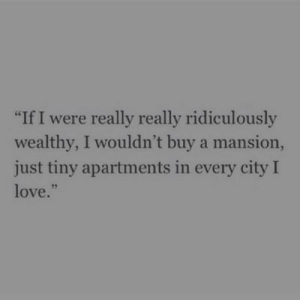 "Apartments: ""If I were really really ridiculously  wealthy, I wouldn't buy a mansion,  just tiny apartments in every city I  love.""  95"