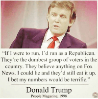 """Donald Trump, I Bet, and Memes: """"If I were to run, I'd run as a Republican  They're the dumbest group of voters in the  country. They believe anything on Fox  News. I could lie and they'd still eat it up.  I bet my numbers would be terrific.""""  Donald Trump  People Magazine. 1998"""