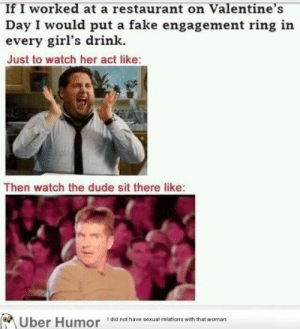 If only I worked in food service againhttp://meme-rage.tumblr.com: If I worked at a restaurant on Valentine's  Day I would put a fake engagement ring in  every girl's drink.  Just to watch her act like:  Then watch the dude sit there like:  I did not have sexual relations with that woman.  Uber Humor If only I worked in food service againhttp://meme-rage.tumblr.com