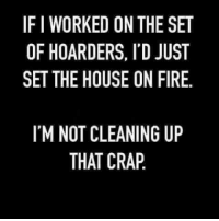 hoarders: IF I WORKED ON THE SET  OF HOARDERS, ITD JUST  SET THE HOUSE ON FIRE.  ITM NOT CLEANING UP  THAT CRAP