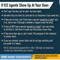 Lawyer, Memes, and Watch Out: If ICE Agents Show Up At Your Door:  Dont open the door, but be calm. You have rights  Ask what they are there for land ask for an interpreter if you need one).  If they ask to enter, ask if they have a warrant signed by ajudge* and  if so, ask to see it through a window or slipped under the door.  If they do NOT have a warrant signed by a judge you may refuse  to let them in. Ask them to leave any information at your door.  If they force their way in, don't resist. Tell everyone in the residence  to remain silent.  If you are arrested, remain silent and do not sign anything until  you speak to a lawyer.  *An ICE administrative warrant (form I-200, -205) does not allow them  to enter your home without your consent.  Acu KNOW YOUR RIGHTS IMMIGRATION AND CUSTOMS  ENFORCEMENT TAG family&friends! ❤ Now more than ever we need to watch out for one another! ✊ peoplepower We will continue to share more KnowYourRights information as part of our HereToStay platform.👍 immigration immigrantrights humanrights