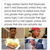 Iggy azalea everyone.: If iggy azalea claims that bisexuals  aren't real bisexuals unless they can  prove that they've dated more than  one gender then going under that  same logic I can conclude that iggy  azalea isn't a real rapper unless she  proves that she can actually rap Iggy azalea everyone.