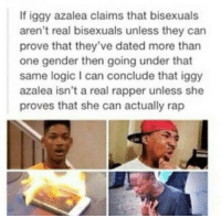 <p>Iggy played herself (via /r/BlackPeopleTwitter)</p>: If iggy azalea claims that bisexuals  aren't real bisexuals unless they can  prove that they've dated more than  one gender then going under that  same logic I can conclude that iggy  azalea isn't a real rapper unless she  proves that she can actually rap <p>Iggy played herself (via /r/BlackPeopleTwitter)</p>