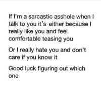Good luck.: If I'm a sarcastic asshole when I  talk to you it's either because  I  really like you and feel  comfortable teasing you  Or l really hate you and don't  care if you know it  Good luck figuring out which  One Good luck.
