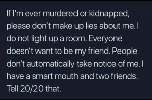 20 20: If I'm ever murdered or kidnapped,  please don't make up lies about me. I  do not light up a room. Everyone  doesn't want to be my friend. People  don't automatically take notice of me. I  have a smart mouth and two friends.  Tell 20/20 that.