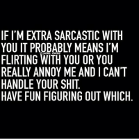 I have relationships like a 5 year old queens_over_bitches: IF I'M EXTRA SARCASTIC WITH  YOU IT PROBABLY MEANS IM  FLIRTING WITH YOU OR YOU  REALLY ANNOY ME AND I CAN'T  HANDLE YOUR SHIT  HAVE FUN FIGURING OUT WHICH I have relationships like a 5 year old queens_over_bitches