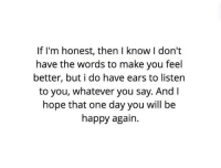 Happy, Http, and Hope: If I'm honest, then I know I don't  have the words to make you feel  better, but i do have ears to listen  to you, whatever you say. And l  hope that one day you will be  happy agair. http://iglovequotes.net/