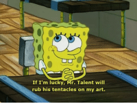 Im not one to kinkshame but what the actual fuck, spongebob: If I'm lucky, Mr. Talent will  rub his tentacles on my art. Im not one to kinkshame but what the actual fuck, spongebob