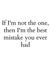 Not The One: If I'm not the one  then I'm the best  mistake you ever  had