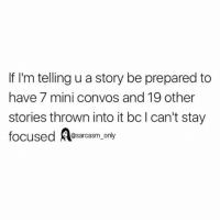 Funny, Memes, and Sarcasm: If I'm telling u a story be prepared to  have 7 mini convos and 19 other  stories thrown into it bcl can't stay  focused A  @sarcasm only SarcasmOnly