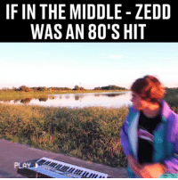 80s, Memes, and The Middle: IF IN THE MIDDLE - ZEDD  WAS AN 80'S HIT  PLA This guy can make any song into an 80's banger 😁🎹 @musicbyblanks