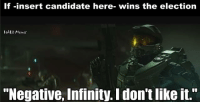 "Halo, youtube.com, and Infiniti: If insert candidate here- wins the election  HAto Memes  ""Negative, Infinity. Idon'tlike it."" The only candidate that should get your vote tomorrow is The Prophet of Truth. #ImWithTruth #MakeTheJourneyGreatAgain #TruthTartarus  https://www.youtube.com/watch?v=nJBCK6IkN_Y"