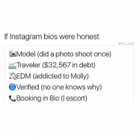 "Af, Anaconda, and Club: If Instagram bios were honest  @mo wad  eModel (did a photo shoot once)  odel (did a photo Shoot once  Traveler ($32,567 in debt)  EDM (addicted to Molly)  OVerified (no one knows why)  Booking in Bio (1 escort) Had this Native American girl follow me on my personal and my Inspector gadget instincts kicked in I investigated her page before DMing her. Her bio was some wild shit: 100% Cherokee Indian I model🙈 Entrepreneur 2 Kids Email: imrealcherokee@gmail.com for club promotions or photo shoots. By the end I was confused af and didn't know what to think. I emailed her real quick saying ""I'm a prince of Dubai and want to fly her for companionship."" I kid to you not this is what she sent. ""Thanks for contacting me doll here's a list of things I'll need from you. Refer to the attachment below."" I downloaded the PDF file that she sent. This was the list: 1) a recent 3 month medical history 2) 6 months bank statement 3) first class flight (Emirates only) 4) no anal 5) 5 weeks of shopping spree 6) a photographer so I can stunt on these hoes with your car 7) treat me ex quiz it 🙈🙄 So of course being the broke intelligent dude that I am. I photoshop everything and tell her everything is set to go. I just need her to send me some pics to confirm it's really her. She says she doesn't send body pics. I tell her I'm a prince of Dubai I can have any girl I want. She agrees. I tell her to recite Dr. Seuss topless and she does ( DM if you wanna see the video) I tell her I'll buy her a Camel so she can give me head while we crossing the Sahara desert. Then I forwarded those vids she sent to her company she works for now shes jobless and not a hoe anymore. Call me the modern day hero. Saving one hoe at a time. How's everyone doing btw? I don't check up on you guys any more 🙈🙈❤️ (best experiment I ever conducted)"