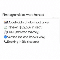 Instagram, Molly, and Addicted: If Instagram bios were honest  mo_wad  Model (did a photo shoot once)  Traveler ($32,567 in debt)  EDM (addicted to Molly)  Verified (no one knows why)  Booking in Bio (1 escort) @mo_wad telling it like it is