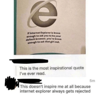 This one's relatable: If Internet Explorer is brave  enough to ask you to be your  default browser, you're brave  enough to ask that girl out.  This is the most inspirational quote  I've ever read.  5m  This doesn't inspire me at all because  internet explorer always gets rejected This one's relatable