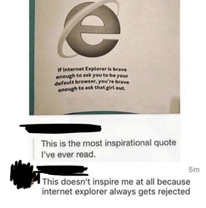 Internet Explorer wants to be your default browser via /r/memes https://ift.tt/2yl3vsY: If Internet Explorer is brave  enough to ask you to be your  default browser, you're brave  enough to ask that girl out.  This is the most inspirational quote  l've ever read.  5m  This doesn't inspire me at all because  internet explorer always gets rejected Internet Explorer wants to be your default browser via /r/memes https://ift.tt/2yl3vsY