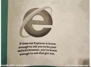 Internet, Tumblr, and Blog: If Internet Explorer is brave  enough to ask you to be  your  default browser, you're brave  enough to ask that girl out.  made with inspiration  u/toastedtreeman awesomacious:  You got this