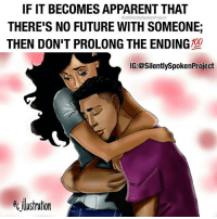 "Future, Life, and Love: IF IT BECOMES APPARENT THAT  THERE'S NO FUTURE WITH SOMEONE;  THEN DON'T PROLONG THE ENDING  IG:@SilentlySpokenProject  IG:@SilentlySpokenProject  ecilustration AWOMANSWORTH❤ ____________________________________________ The moment you realize there will be no FUTURE with WHOMEVER; Then it's on you to end things & not prolong your DEPARTURE... Because nothing more regrettable than ""WASTED TIME"" that accumulates to FOREVER💯 PATIENTLYAWAITTHELOVEYOUDESERVE ____________________________________________ ▪️PLEASE TAG QUEENS & KINGS WHO NEED THIS REMINDER ____________________________________________ STOPWHATYOUREDOINGRIGHTNOW For QUOTES-MESSAGES about LIFE & LOVE Follow One of the REALEST IG PAGE ever: FollowTheONLYSilentlySpokenProject ➕FOLLOWIG:@SilentlySpokenProject AMANWHOACTUALLYGETSIT💯 ____________________________________________ ITSAMANSJOBTOFINDHISQUEEN💯 REMAINSINGLEUNTILUKNOITSREAL HAPPILYAFTERONEDAY FORHER LASTOFADYINGBREED YOUDESERVEBETTER EXCUSESNOTSOLDHERESORRY EXCUSESNOTSOLDORACCEPTED ITTAKESCOURAGETOLOVE ITTAKESCOURAGETOLOVEAGAIN SWYD AMANWHOACTUALLYGETSIT SILENTLYSPOKENFROMTHEHEART SILENTLYSPOKENPROJECT SSP THEONLYSSP LOVEQUOTES MRISAYWHATOTHERSWONT ITELLTHETRUTHNOTYOURTRUTH"