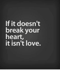 Love, Break, and Heart: If it doesn't  break vour  heart,  it isn't love.