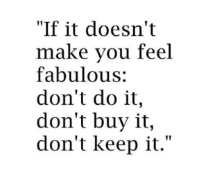 "Fabulous, Make, and Do It: ""If it doesn't  make vou feel  fabulous:  don't do it,  don't buy it,  don't keep it."""