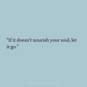 "Let It Go, Soul, and  Your Soul: ""If it doesn't nourish your soul, let  it go.  0)"