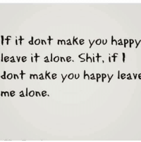 💯: If it dont make you happy  leave it alone. Shit, if  dont make you happy leave  me alone. 💯