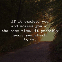 Time, Means, and You: If it excites you  and scares you at  the same time, it probably  means you should  do it.