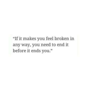 """End It: """"If it makes you feel broken in  any way, you need to end it  before it ends you."""""""