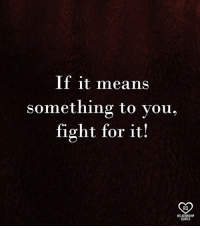 relationship quotes: If it means  something to you,  fight for it!  RO  RELATIONSHIP  QUOTES