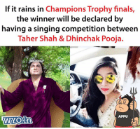 Tweet by @sagarcasm: If it rains in Champions Trophy finals  the winner will be declared by  having a singing competition between  Taher Shah & Dhinchak Pooja.  APPU Tweet by @sagarcasm