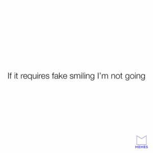 Dank, Fake, and Memes: If it requires fake smiling I'm not going  MEMES These smiles ain't for just anyone.