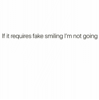 Fake, Funny, and Smiling: If it requires fake smiling I'm not going So much same @goodgirlwithbadthoughts @goodgirlwithbadthoughts @goodgirlwithbadthoughts