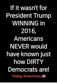 Memes, Dirty, and Trump: If it wasn't for  President Trump  WINNING in  2016,  Americans  NEVER would  have known just  how DIRTY  Democrats are!  Fedup Americans