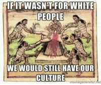 Dank, Ex's, and White People: IF IT WASNT FOR WHITE  PEOPLE  WE WOULD STILL HAVE OUR  CULTURE  rmerriegenerator.rlet Happy Columbus Day, ingrateful ex-colonies. -DL (donnow who made the pic)