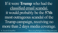 If it were Trump who had the  classified email scandal  it would probably be the 57th  most outrageous scandal of the  Trump campaign, receiving no  more than 2 days media coverage.  K. Scott Schaeffer  Rescuing Religion from Republicans Violating the Cuba embargo...Using charitable funds to pay off a state atty general who was investigating Trump university...If Hillary should be in prison, Trump should be in prison for a million years! #NeverTrump #UntrustableTrump #HillarysEmails