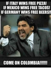 Booger Sugar: IF ITALY WINS FREE PIZZA!  IF MEXICO WINS FREE TACOS!  IF GERMANY WINS FREE BEERS!!
