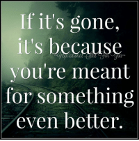 Inspirational Shit For You ^_^ ^_^: If it's gone.  because  you're meant  for something  even better. Inspirational Shit For You ^_^ ^_^
