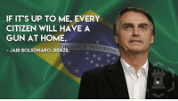 "Memes, Brazil, and Home: IF IT'S UP TO ME, EVERY  CITIZEN WILL HAVE A  GUN AT HOME  ORDEM E PROGRESS  JAIR BOLSONARO, BRAZIL ""Brazil, tell us about your your new president elect"" (LC)"