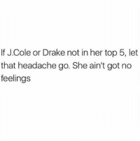 Drake, J. Cole, and Memes: If J.Cole or Drake not in her top 5, let  that headache go. She ain't got no  feelings Do y'all agree? 👇🤔 WSHH