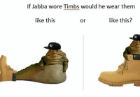 timbs: If Jabba wore Timbs would he wear them  like this  like this?  Or