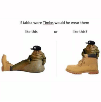 "id say the second one aka the ""like this?"" option textposts starwars jabbathehutt: If Jabba wore Timbs would he wear them  like this  like this?  or id say the second one aka the ""like this?"" option textposts starwars jabbathehutt"