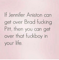 Jennifer Aniston: If Jennifer Aniston can  get over Brad fucking  Pitt, then you can get  over that fuckboy in  your life