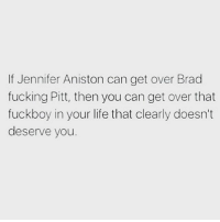 Fuck him off. Follow @thesassbible @thesassbible @thesassbible @thesassbible: If Jennifer Aniston can get over Brad  fucking Pitt, then you can get over that  fuckboy in your life that clearly doesn't  deserve you Fuck him off. Follow @thesassbible @thesassbible @thesassbible @thesassbible