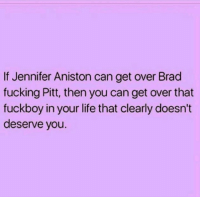 Jennifer Aniston: If Jennifer Aniston can get over Brad  fucking Pitt, then you can get over that  fuckboy in your life that clearly doesn't  deserve you.