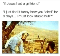 "Funny, Huh, and Jesus: ""if Jesus had a girlfriend*  ""l just find it funny how you ""died"" for  3 days... I must look stupid huh?""  1) Even @yahomiejc would have to deal with this shit. 😫😫"
