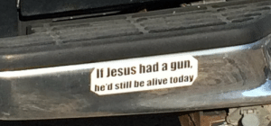 Alive, Jesus, and American: If Jesus had a gun,  he'd still be alive today The most American bumper sticker ever!
