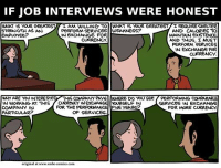 What Is, Comics, and Job: IF JOB INTERVIEWS WERE HONEST  WHAT IS YOUR GREATEST  STRENGTH AS AN  EMPLOYEE?  I AM WILLING ד。 WHAT IS YOUR GREATEST/I REQUIRE SHELTER  AND CALORIES TO  MAINTAIN exisTENCE  AND THUS, I MUST  PERFORM SERVICES  IN EXCHANGE FoR  CURRENCY  PERFORM SERVICES WEAKNESS?  IN 6XCHANGE FOR  CURRENCY  WHY ARE YOU INTERESTED/ THIS COMPANY PAYG| |WHERE DO YOU SEE  IN WORKING AT THIS CURRENCY IN EXCHANGE YOURSELF IN  COMPANY IN  PARTICULAR?  PERFORMING COMPARABLE  SERVICES IN EXCHANGE  FOR MORE CURRENCY  FOR THE PERFORMANCE FIVE YEARS  OF SERVICES  original at www.smbe-comics.com