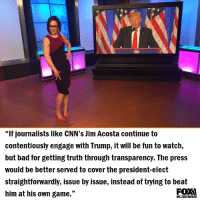 "Memes, Transparent, and 🤖: ""If journalists like CNN's Jim Acosta continue to  contentiously engage with Trump, it will be fun to watch,  but bad for getting truth through transparency. The press  would be better served to cover the president-elect  straightforwardly, issue by issue, instead of trying to beat  him at his own game.""  BUSINESS"