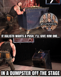Don't ever ask Strowman for a push, BECAUSE HE WILL LITERALLY MURDER YOU BECAUSE BRAUN IS THE GOAT 😂😂😂 kalisto kevinowens chrisjericho romanreigns braunstrowman sethrollins ajstyles deanambrose randyorton braywyatt jindermahal thehardyboyz charlotte shinsukenakamura samizayn johncena sashabanks brocklesnar bayley alexabliss themiz finnbalor kurtangle payback wwememes wwememe wwefunny wrestlingmemes wweraw wwesmackdown: IF KALISTO WANTS A PUSH, ILL GIVE HIM ONE...  IN A DUMPSTER OFF THE STAGE Don't ever ask Strowman for a push, BECAUSE HE WILL LITERALLY MURDER YOU BECAUSE BRAUN IS THE GOAT 😂😂😂 kalisto kevinowens chrisjericho romanreigns braunstrowman sethrollins ajstyles deanambrose randyorton braywyatt jindermahal thehardyboyz charlotte shinsukenakamura samizayn johncena sashabanks brocklesnar bayley alexabliss themiz finnbalor kurtangle payback wwememes wwememe wwefunny wrestlingmemes wweraw wwesmackdown