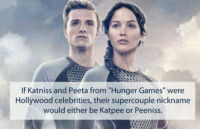 "The Hunger Games: If Katniss and Peeta from ""Hunger Games"" were  Hollywood celebrities, their supercouple nickname  would either be Katpee or Peeniss."